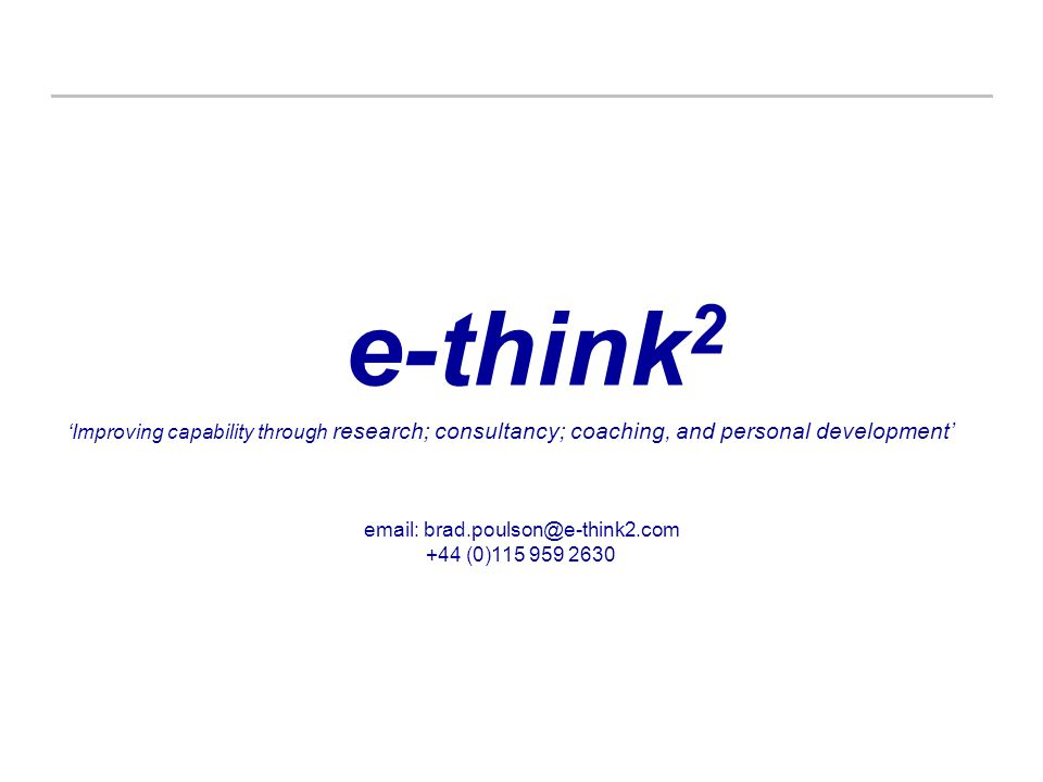 e-think 2 email: brad.poulson@e-think2.com +44 (0)115 959 2630 Improving capability through research; consultancy; coaching, and personal development
