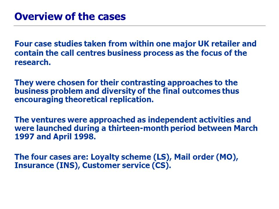 Overview of the cases Four case studies taken from within one major UK retailer and contain the call centres business process as the focus of the rese
