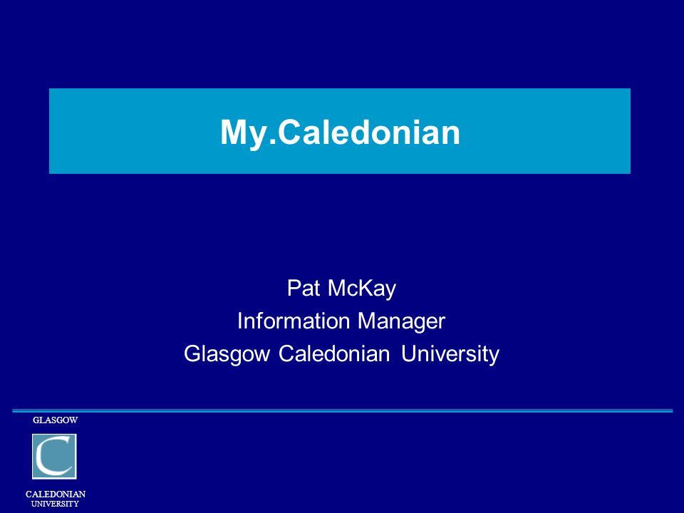 GLASGOW CALEDONIAN UNIVERSITY My.Caledonian Pat McKay Information Manager Glasgow Caledonian University