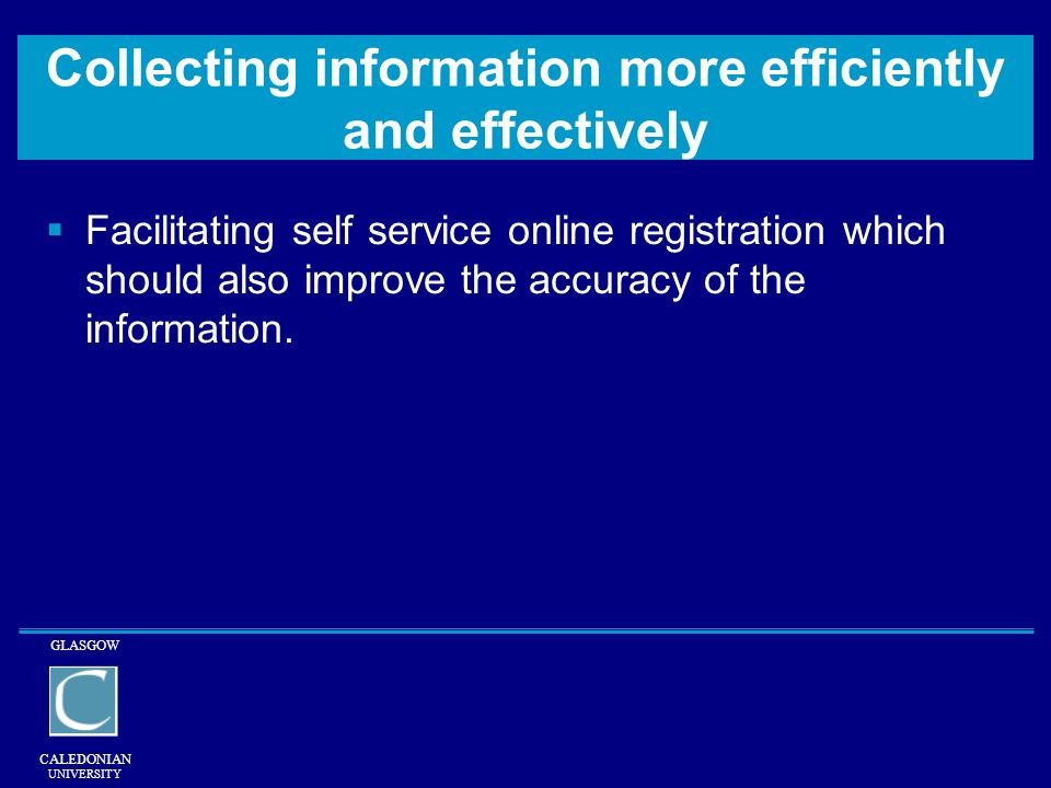 GLASGOW CALEDONIAN UNIVERSITY Collecting information more efficiently and effectively Facilitating self service online registration which should also