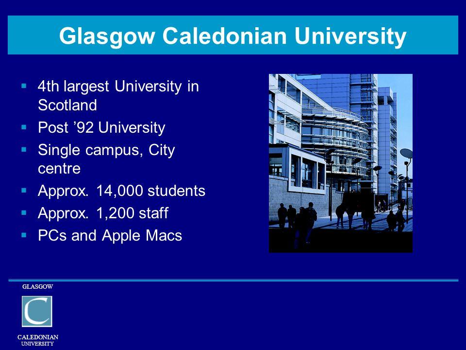 GLASGOW CALEDONIAN UNIVERSITY Glasgow Caledonian University 4th largest University in Scotland Post 92 University Single campus, City centre Approx. 1