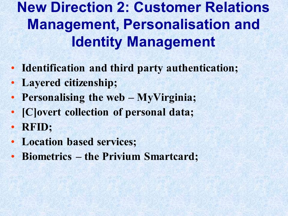 New Direction 2: Customer Relations Management, Personalisation and Identity Management Identification and third party authentication; Layered citizenship; Personalising the web – MyVirginia; [C]overt collection of personal data; RFID; Location based services; Biometrics – the Privium Smartcard;