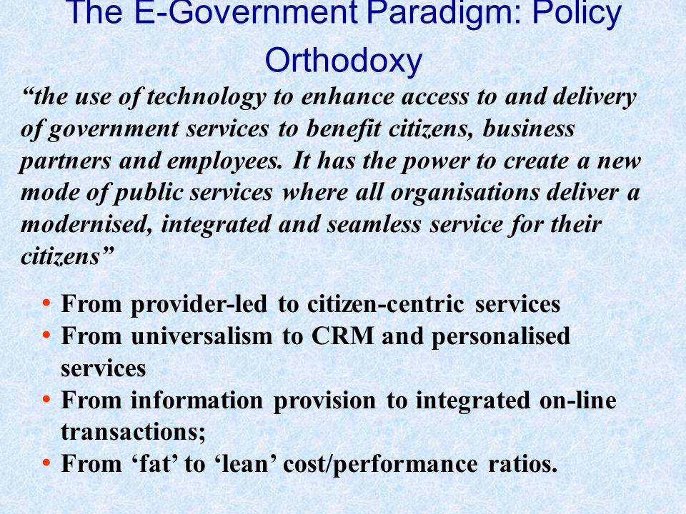 The E-Government Paradigm: Policy Orthodoxy the use of technology to enhance access to and delivery of government services to benefit citizens, business partners and employees.