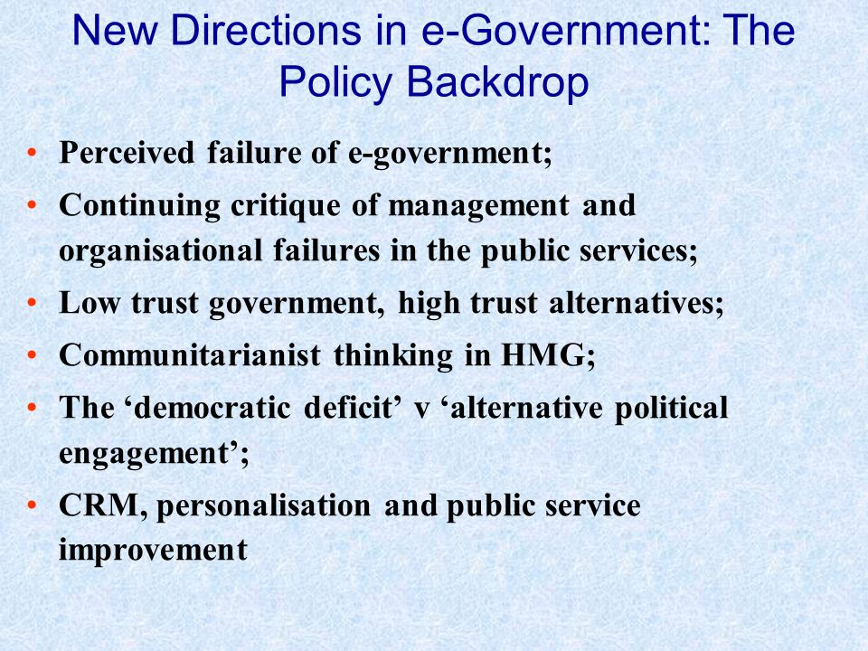 Perceived failure of e-government; Continuing critique of management and organisational failures in the public services; Low trust government, high trust alternatives; Communitarianist thinking in HMG; The democratic deficit v alternative political engagement; CRM, personalisation and public service improvement New Directions in e-Government: The Policy Backdrop