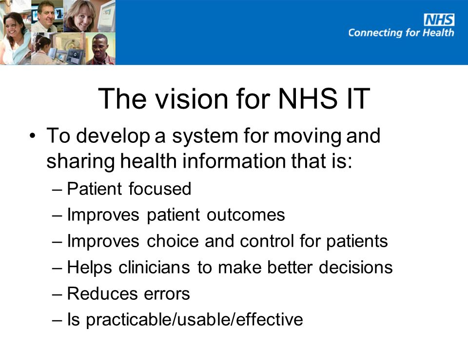 The vision for NHS IT To develop a system for moving and sharing health information that is: –Patient focused –Improves patient outcomes –Improves choice and control for patients –Helps clinicians to make better decisions –Reduces errors –Is practicable/usable/effective