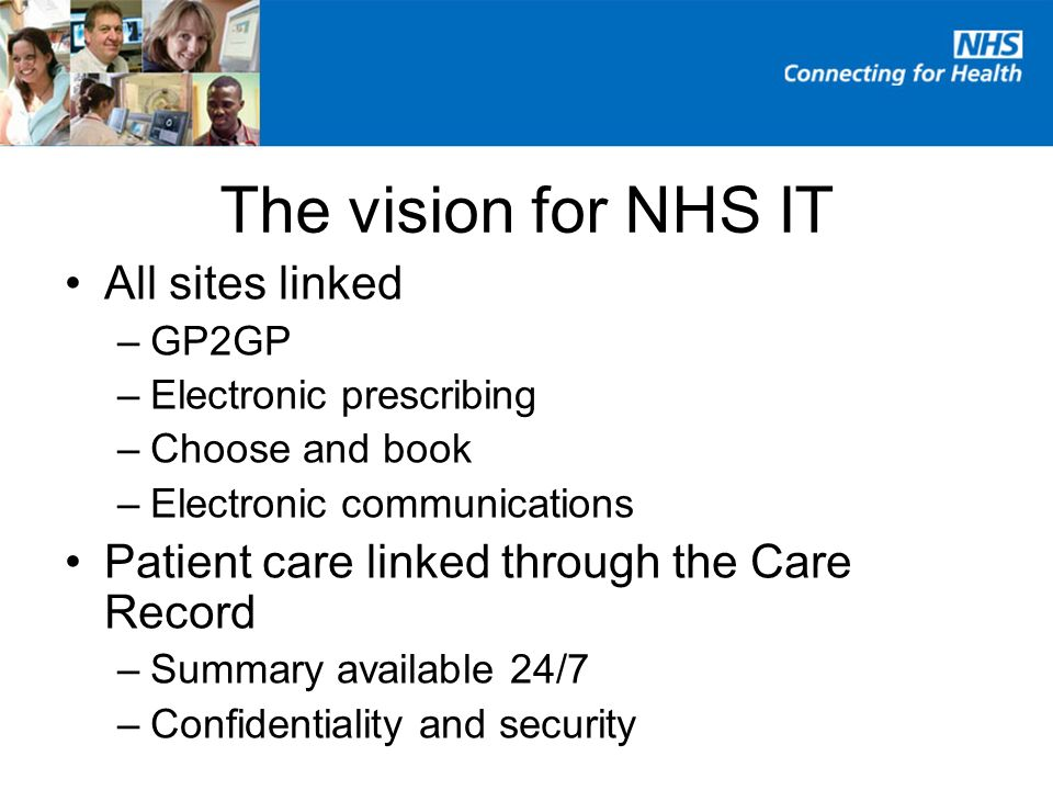 The vision for NHS IT All sites linked –GP2GP –Electronic prescribing –Choose and book –Electronic communications Patient care linked through the Care Record –Summary available 24/7 –Confidentiality and security