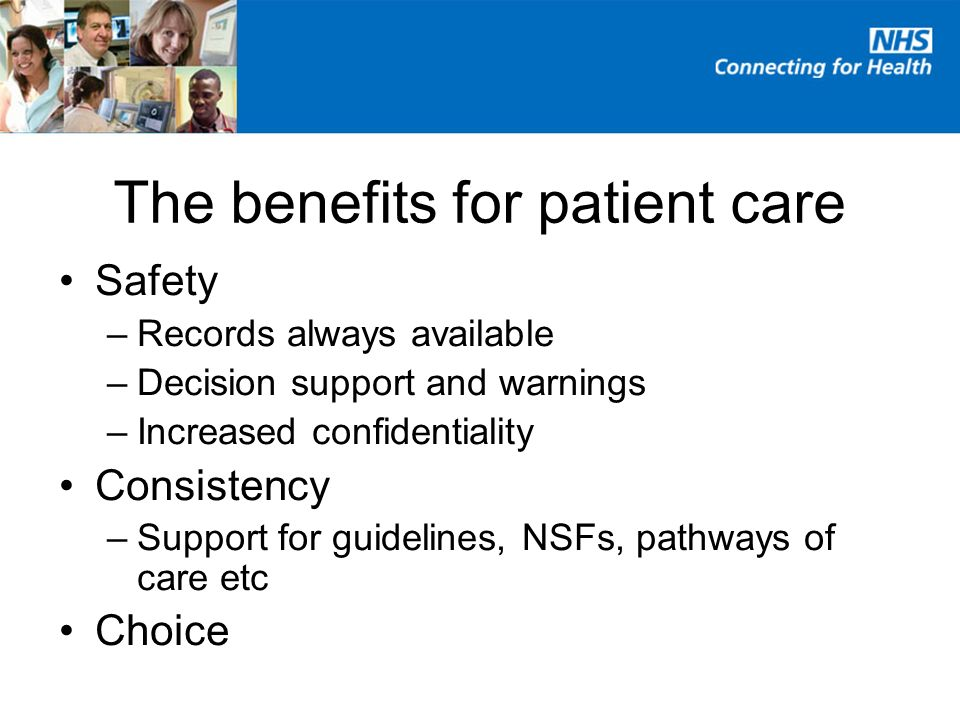The benefits for patient care Safety –Records always available –Decision support and warnings –Increased confidentiality Consistency –Support for guidelines, NSFs, pathways of care etc Choice