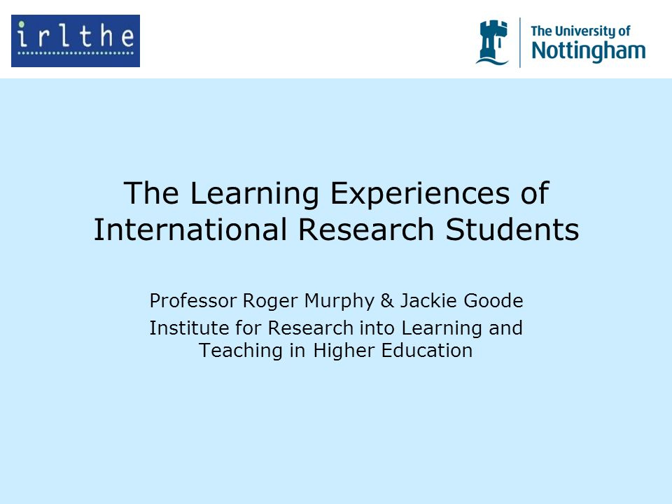 The Learning Experiences of International Research Students Professor Roger Murphy & Jackie Goode Institute for Research into Learning and Teaching in Higher Education