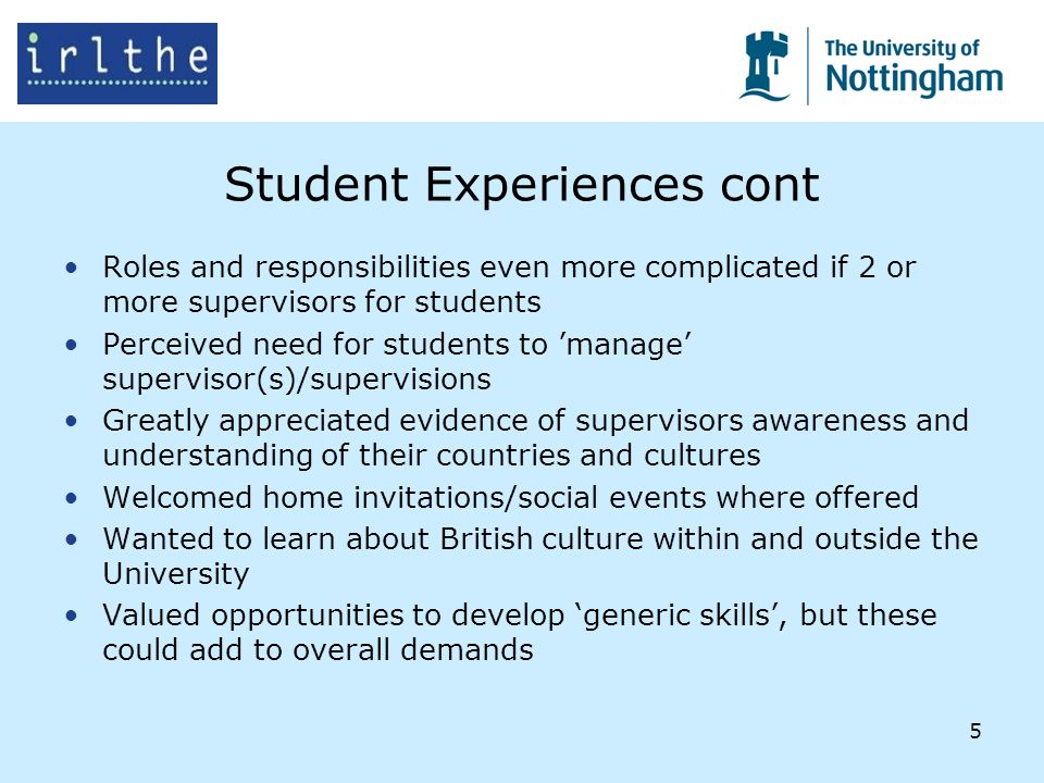 5 Student Experiences cont Roles and responsibilities even more complicated if 2 or more supervisors for students Perceived need for students to manage supervisor(s)/supervisions Greatly appreciated evidence of supervisors awareness and understanding of their countries and cultures Welcomed home invitations/social events where offered Wanted to learn about British culture within and outside the University Valued opportunities to develop generic skills, but these could add to overall demands