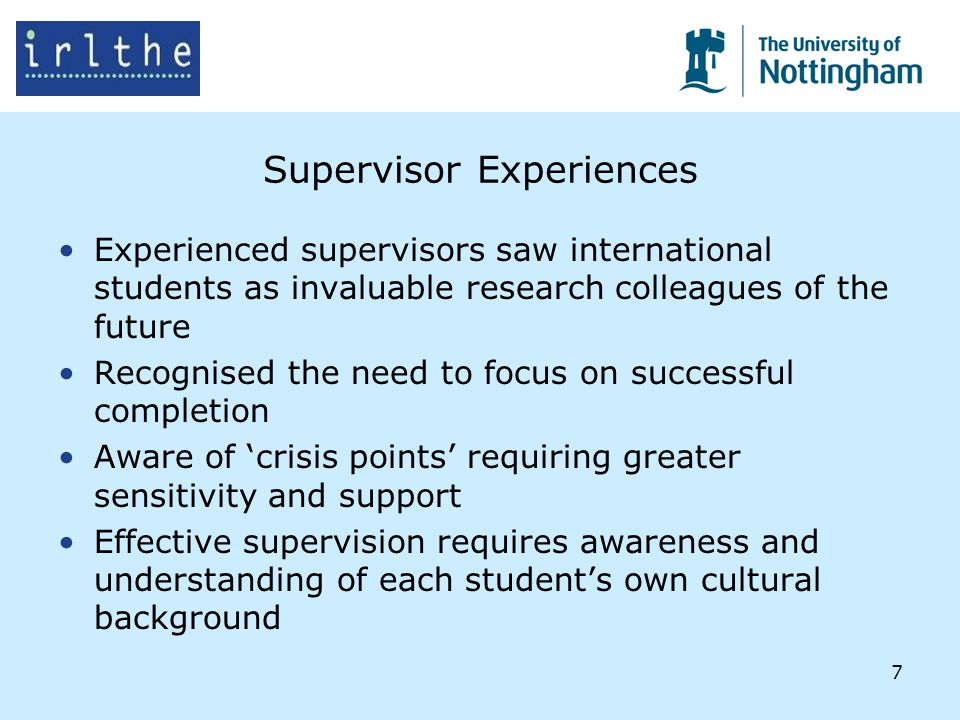 7 Supervisor Experiences Experienced supervisors saw international students as invaluable research colleagues of the future Recognised the need to focus on successful completion Aware of crisis points requiring greater sensitivity and support Effective supervision requires awareness and understanding of each students own cultural background