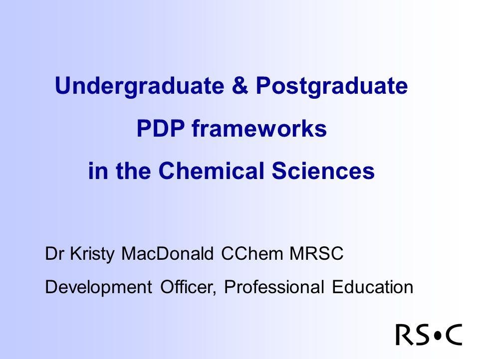 Undergraduate & Postgraduate PDP frameworks in the Chemical Sciences Dr Kristy MacDonald CChem MRSC Development Officer, Professional Education
