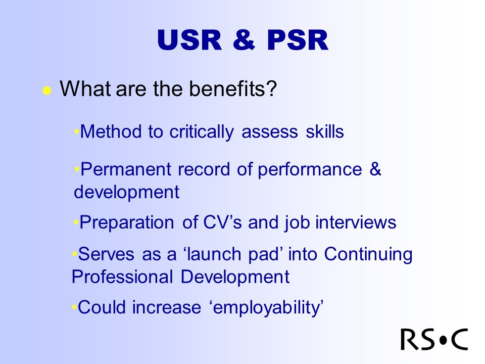 USR & PSR l What are the benefits? Method to critically assess skills Permanent record of performance & development Preparation of CVs and job intervi