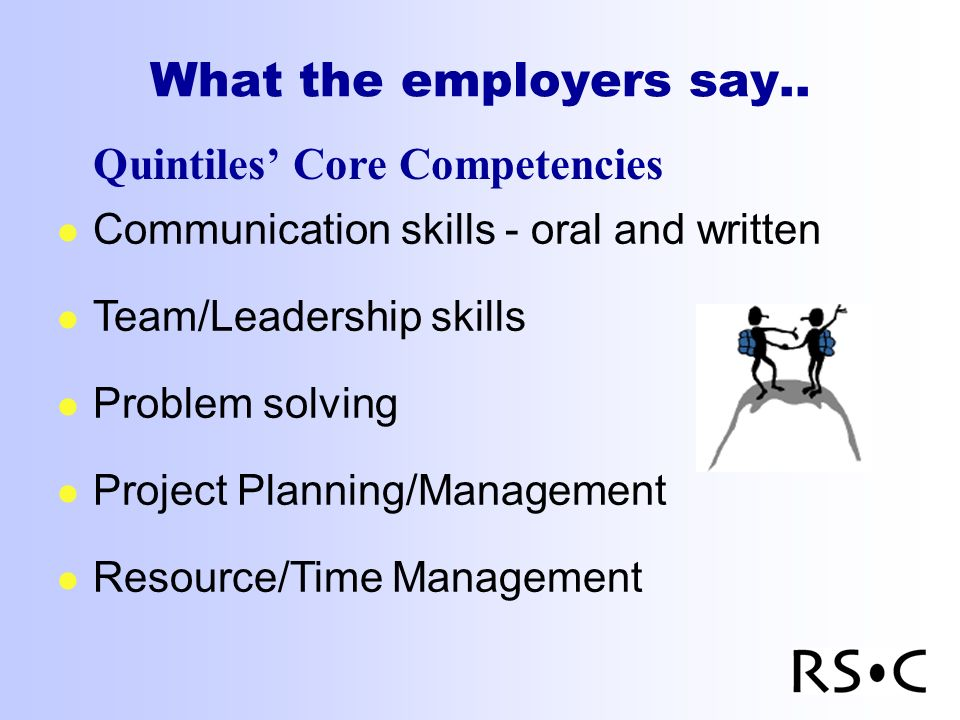 What the employers say.. Quintiles Core Competencies l Communication skills - oral and written l Team/Leadership skills l Problem solving l Project Pl
