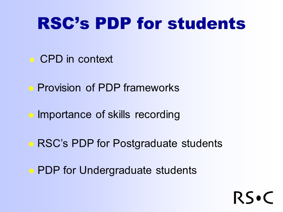 RSCs PDP for students l CPD in context Importance of skills recording RSCs PDP for Postgraduate students Provision of PDP frameworks PDP for Undergraduate students
