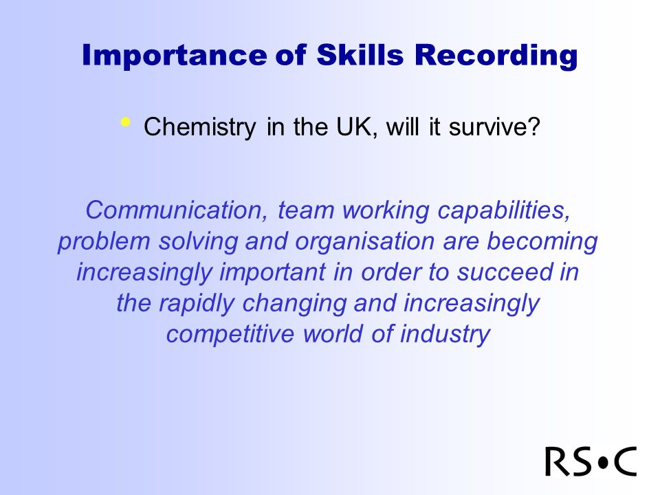 Importance of Skills Recording Chemistry in the UK, will it survive? Communication, team working capabilities, problem solving and organisation are be