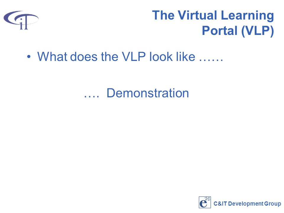 C&IT Development Group The Virtual Learning Portal (VLP) What does the VLP look like …… ….