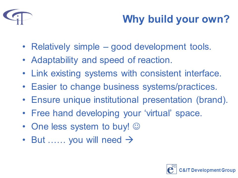 C&IT Development Group Why build your own. Relatively simple – good development tools.