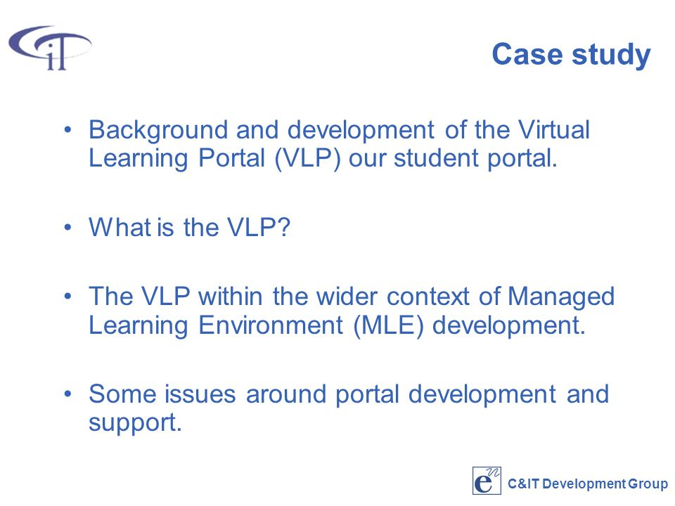 C&IT Development Group Case study Background and development of the Virtual Learning Portal (VLP) our student portal.