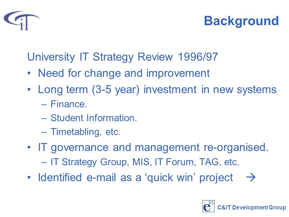 C&IT Development Group Background University IT Strategy Review 1996/97 Need for change and improvement Long term (3-5 year) investment in new systems –Finance.