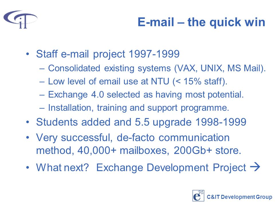 C&IT Development Group  – the quick win Staff  project –Consolidated existing systems (VAX, UNIX, MS Mail).