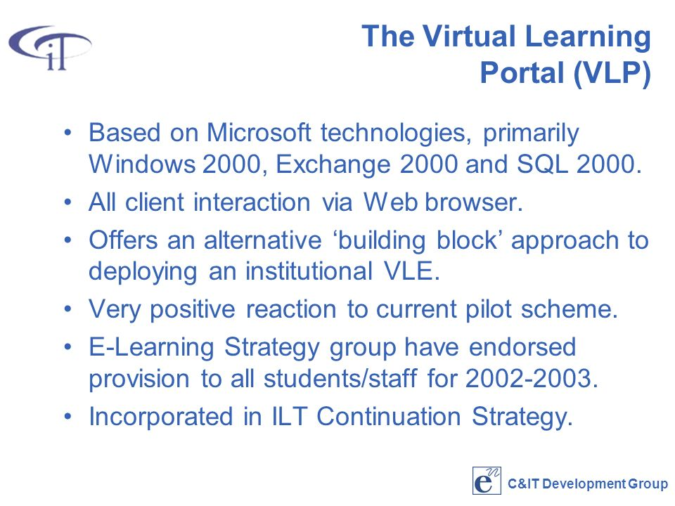 C&IT Development Group The Virtual Learning Portal (VLP) Based on Microsoft technologies, primarily Windows 2000, Exchange 2000 and SQL 2000.