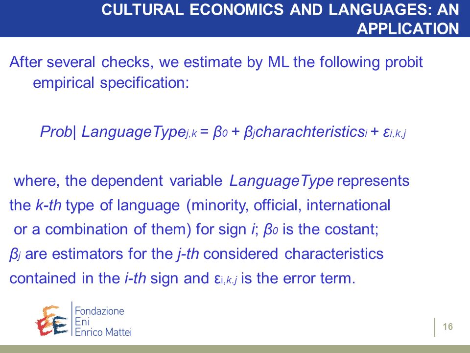16 CULTURAL ECONOMICS AND LANGUAGES: AN APPLICATION After several checks, we estimate by ML the following probit empirical specification: Prob| LanguageType j,k = β 0 + β j charachteristics i + ε i,k,j where, the dependent variable LanguageType represents the k-th type of language (minority, official, international or a combination of them) for sign i; β 0 is the costant; β j are estimators for the j-th considered characteristics contained in the i-th sign and ε i,k.j is the error term.