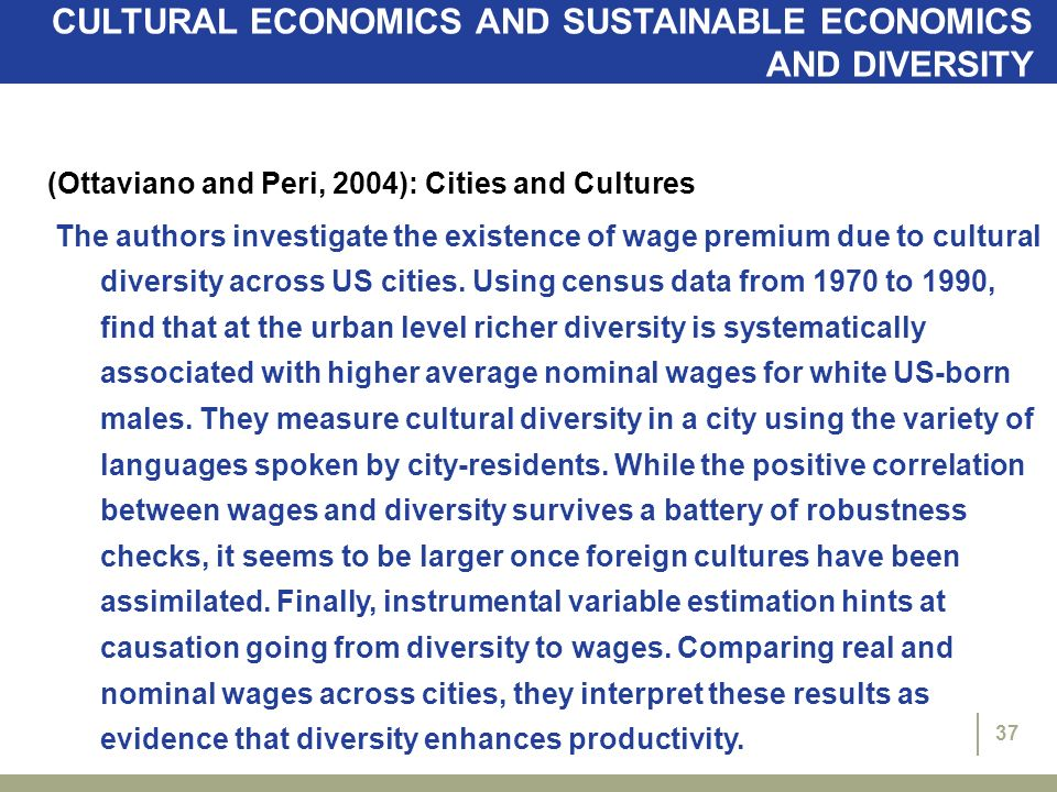 37 CULTURAL ECONOMICS AND SUSTAINABLE ECONOMICS AND DIVERSITY (Ottaviano and Peri, 2004): Cities and Cultures The authors investigate the existence of