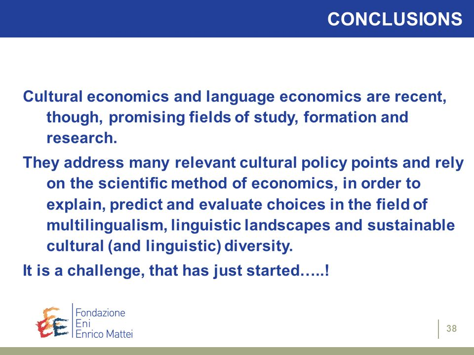 38 CONCLUSIONS Cultural economics and language economics are recent, though, promising fields of study, formation and research. They address many rele
