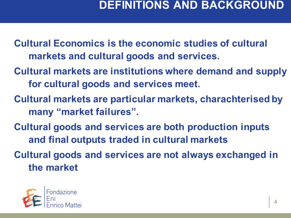4 DEFINITIONS AND BACKGROUND Cultural Economics is the economic studies of cultural markets and cultural goods and services. Cultural markets are inst