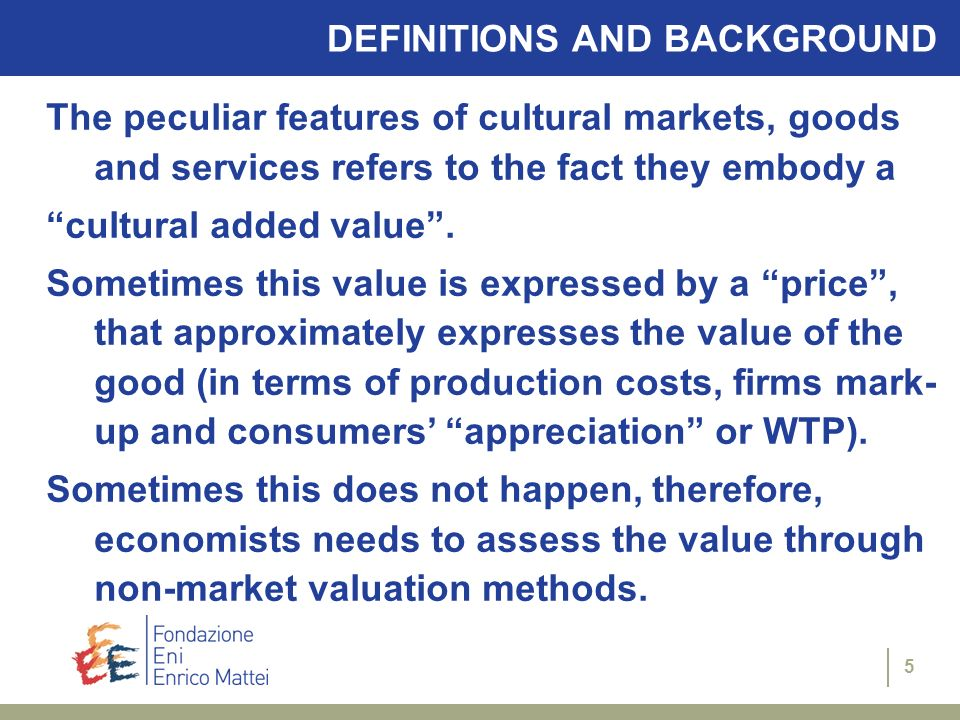 5 DEFINITIONS AND BACKGROUND The peculiar features of cultural markets, goods and services refers to the fact they embody a cultural added value. Some