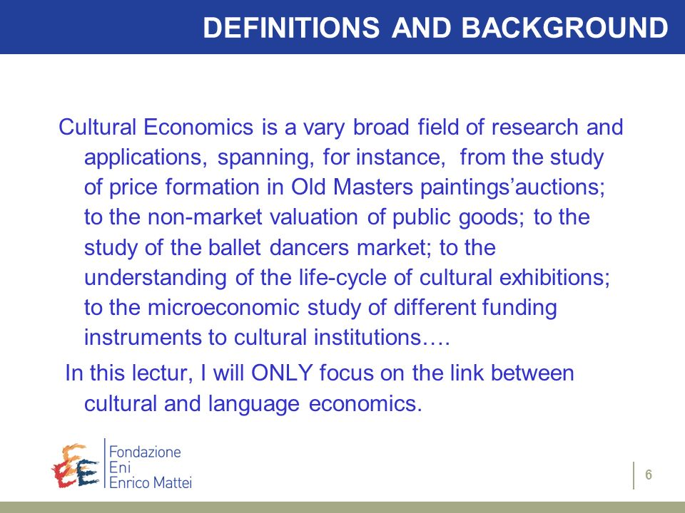 6 DEFINITIONS AND BACKGROUND Cultural Economics is a vary broad field of research and applications, spanning, for instance, from the study of price formation in Old Masters paintingsauctions; to the non-market valuation of public goods; to the study of the ballet dancers market; to the understanding of the life-cycle of cultural exhibitions; to the microeconomic study of different funding instruments to cultural institutions….