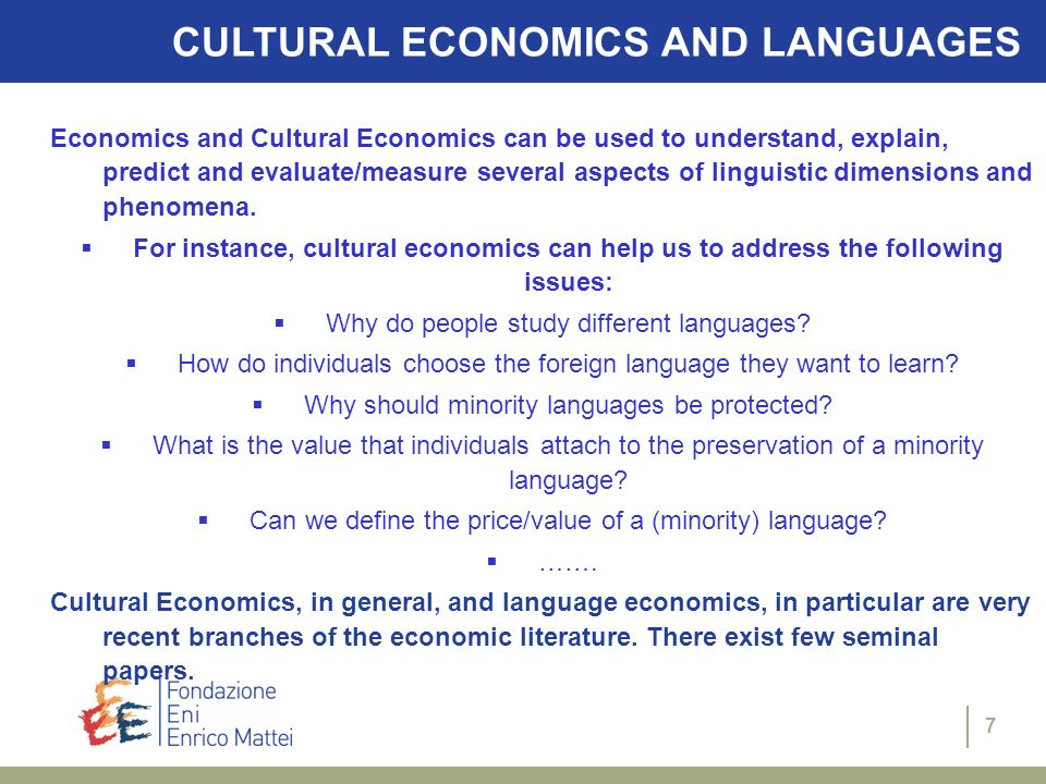 7 CULTURAL ECONOMICS AND LANGUAGES Economics and Cultural Economics can be used to understand, explain, predict and evaluate/measure several aspects of linguistic dimensions and phenomena.