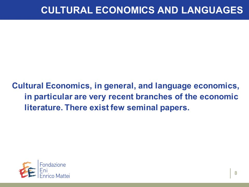 8 CULTURAL ECONOMICS AND LANGUAGES Cultural Economics, in general, and language economics, in particular are very recent branches of the economic literature.