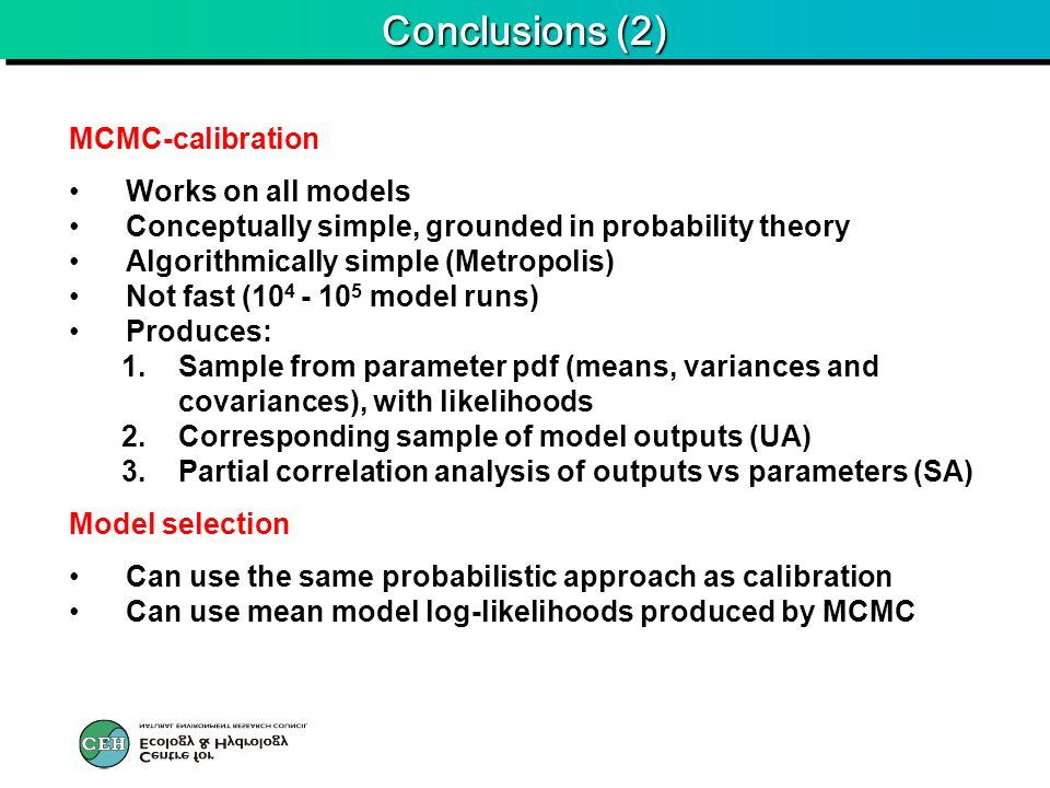 Conclusions (2) MCMC-calibration Works on all models Conceptually simple, grounded in probability theory Algorithmically simple (Metropolis) Not fast (10 4 - 10 5 model runs) Produces: 1.Sample from parameter pdf (means, variances and covariances), with likelihoods 2.Corresponding sample of model outputs (UA) 3.Partial correlation analysis of outputs vs parameters (SA) Model selection Can use the same probabilistic approach as calibration Can use mean model log-likelihoods produced by MCMC