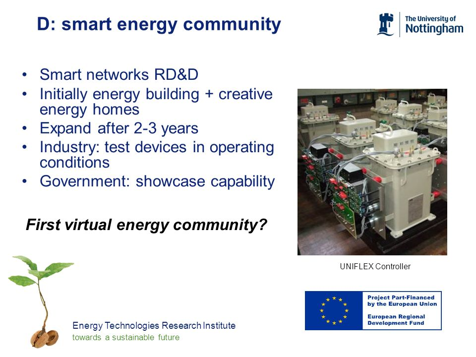 Energy Technologies Research Institute towards a sustainable future D: smart energy community Smart networks RD&D Initially energy building + creative energy homes Expand after 2-3 years Industry: test devices in operating conditions Government: showcase capability First virtual energy community.