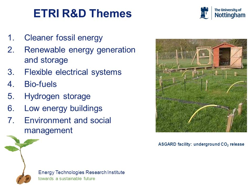 Energy Technologies Research Institute towards a sustainable future ETRI R&D Themes 1.Cleaner fossil energy 2.Renewable energy generation and storage 3.Flexible electrical systems 4.Bio-fuels 5.Hydrogen storage 6.Low energy buildings 7.Environment and social management ASGARD facility: underground CO 2 release
