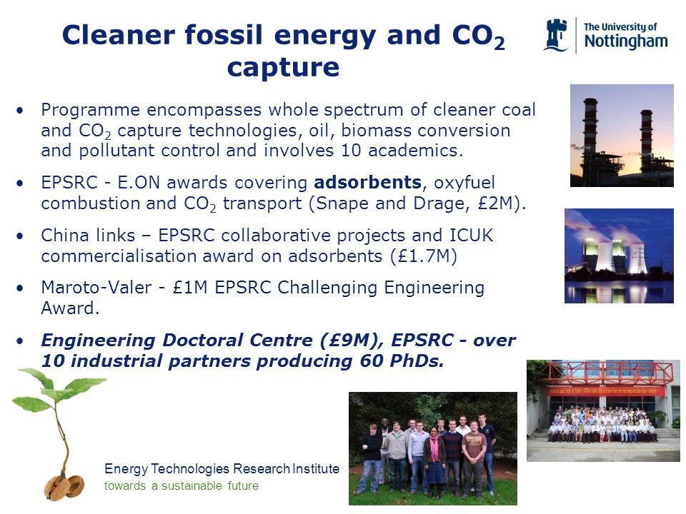 Energy Technologies Research Institute towards a sustainable future Cleaner fossil energy and CO 2 capture Programme encompasses whole spectrum of cleaner coal and CO 2 capture technologies, oil, biomass conversion and pollutant control and involves 10 academics.