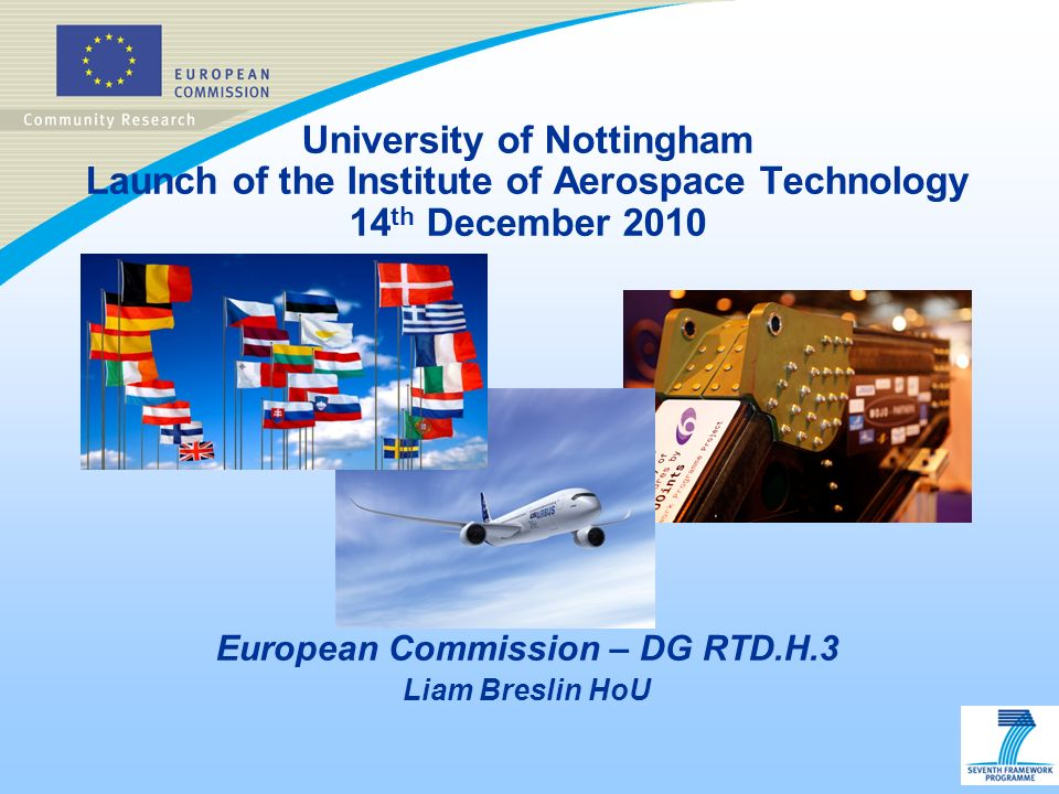 University of Nottingham Launch of the Institute of Aerospace Technology 14 th December 2010 European Commission – DG RTD.H.3 Liam Breslin HoU