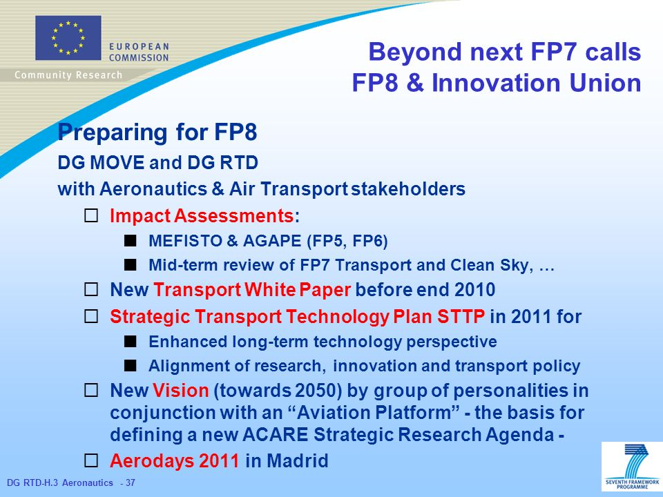 DG RTD-H.3 Aeronautics - 37 Beyond next FP7 calls FP8 & Innovation Union Preparing for FP8 DG MOVE and DG RTD with Aeronautics & Air Transport stakeholders Impact Assessments: MEFISTO & AGAPE (FP5, FP6) Mid-term review of FP7 Transport and Clean Sky, … New Transport White Paper before end 2010 Strategic Transport Technology Plan STTP in 2011 for Enhanced long-term technology perspective Alignment of research, innovation and transport policy New Vision (towards 2050) by group of personalities in conjunction with an Aviation Platform - the basis for defining a new ACARE Strategic Research Agenda - Aerodays 2011 in Madrid