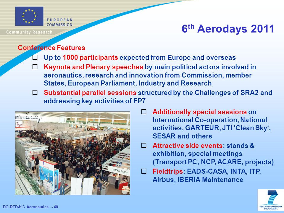 DG RTD-H.3 Aeronautics th Aerodays 2011 Conference Features Up to 1000 participants expected from Europe and overseas Keynote and Plenary speeches by main political actors involved in aeronautics, research and innovation from Commission, member States, European Parliament, Industry and Research Substantial parallel sessions structured by the Challenges of SRA2 and addressing key activities of FP7 Additionally special sessions on International Co-operation, National activities, GARTEUR, JTI Clean Sky, SESAR and others Attractive side events: stands & exhibition, special meetings (Transport PC, NCP, ACARE, projects) Fieldtrips: EADS-CASA, INTA, ITP, Airbus, IBERIA Maintenance