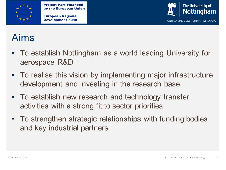 14 Decembe 2010Institute for Aerospace Technology2 Aims To establish Nottingham as a world leading University for aerospace R&D To realise this vision by implementing major infrastructure development and investing in the research base To establish new research and technology transfer activities with a strong fit to sector priorities To strengthen strategic relationships with funding bodies and key industrial partners