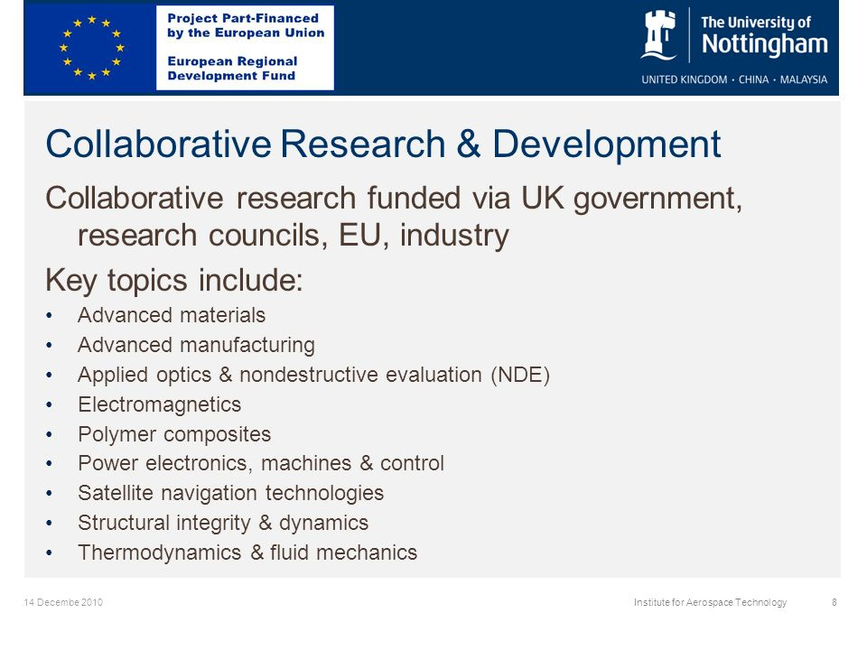 14 Decembe 2010Institute for Aerospace Technology8 Collaborative Research & Development Collaborative research funded via UK government, research councils, EU, industry Key topics include: Advanced materials Advanced manufacturing Applied optics & nondestructive evaluation (NDE) Electromagnetics Polymer composites Power electronics, machines & control Satellite navigation technologies Structural integrity & dynamics Thermodynamics & fluid mechanics