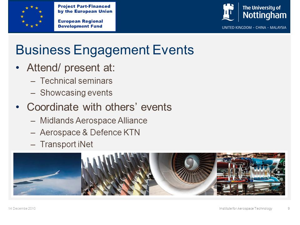 14 Decembe 2010Institute for Aerospace Technology9 Business Engagement Events Attend/ present at: –Technical seminars –Showcasing events Coordinate with others events –Midlands Aerospace Alliance –Aerospace & Defence KTN –Transport iNet