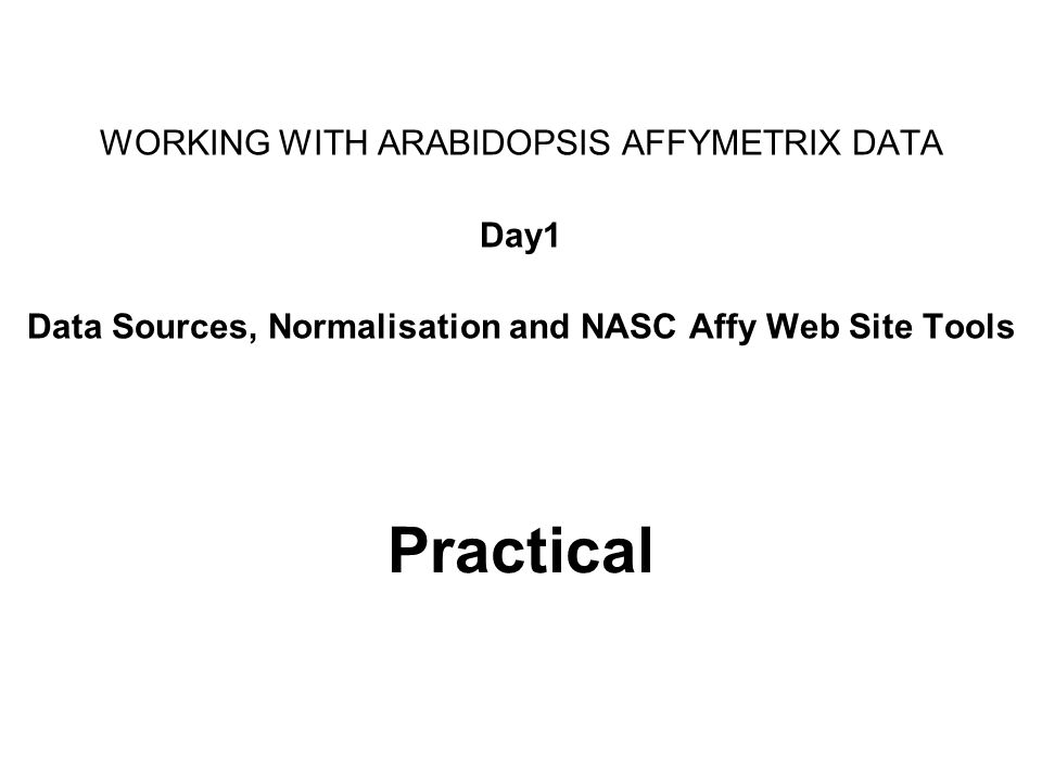 Practical WORKING WITH ARABIDOPSIS AFFYMETRIX DATA Day1 Data Sources, Normalisation and NASC Affy Web Site Tools