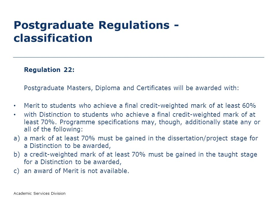 Postgraduate Regulations - classification Regulation 22: Postgraduate Masters, Diploma and Certificates will be awarded with: Merit to students who achieve a final credit-weighted mark of at least 60% with Distinction to students who achieve a final credit-weighted mark of at least 70%.