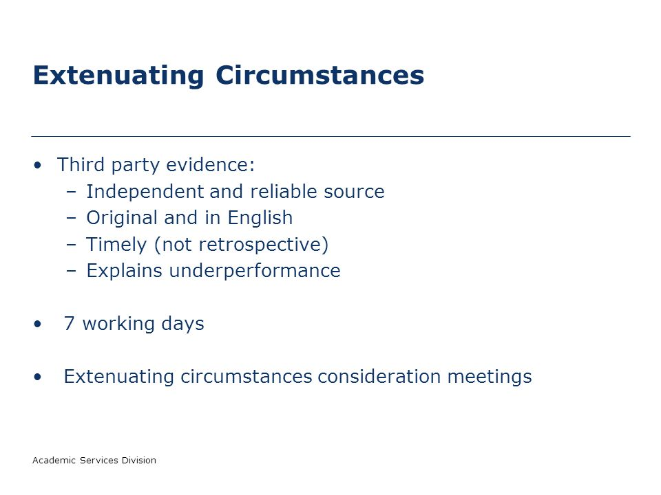 Academic Services Division Extenuating Circumstances Third party evidence: –Independent and reliable source –Original and in English –Timely (not retrospective) –Explains underperformance 7 working days Extenuating circumstances consideration meetings