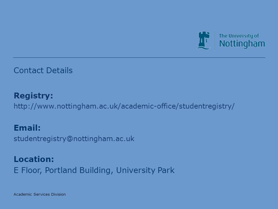 Academic Services Division Contact Details Registry: http://www.nottingham.ac.uk/academic-office/studentregistry/ Email: studentregistry@nottingham.ac.uk Location: E Floor, Portland Building, University Park