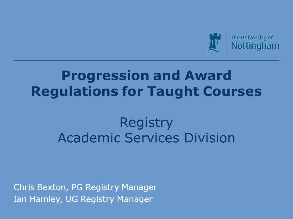Progression and Award Regulations for Taught Courses Registry Academic Services Division Chris Bexton, PG Registry Manager Ian Hamley, UG Registry Manager