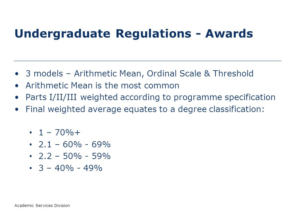 Undergraduate Regulations - Awards 3 models – Arithmetic Mean, Ordinal Scale & Threshold Arithmetic Mean is the most common Parts I/II/III weighted according to programme specification Final weighted average equates to a degree classification: 1 – 70%+ 2.1 – 60% - 69% 2.2 – 50% - 59% 3 – 40% - 49% Academic Services Division