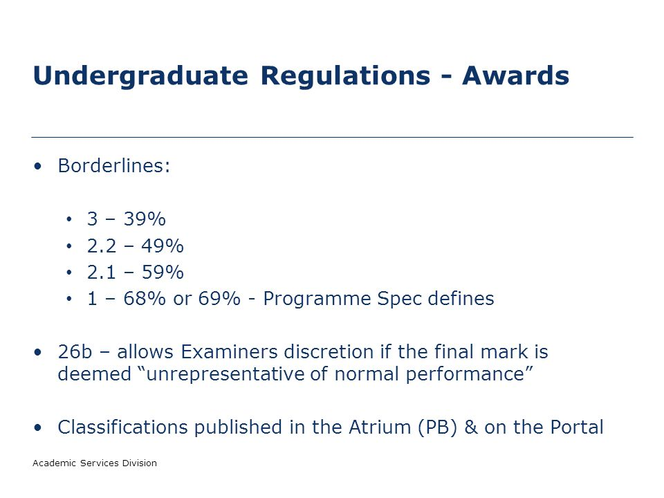 Undergraduate Regulations - Awards Borderlines: 3 – 39% 2.2 – 49% 2.1 – 59% 1 – 68% or 69% - Programme Spec defines 26b – allows Examiners discretion if the final mark is deemed unrepresentative of normal performance Classifications published in the Atrium (PB) & on the Portal Academic Services Division